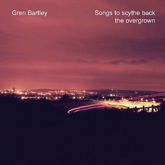 GREN BARTLEY – SONGS TO SCYTHE BACK THE OVERGROWN